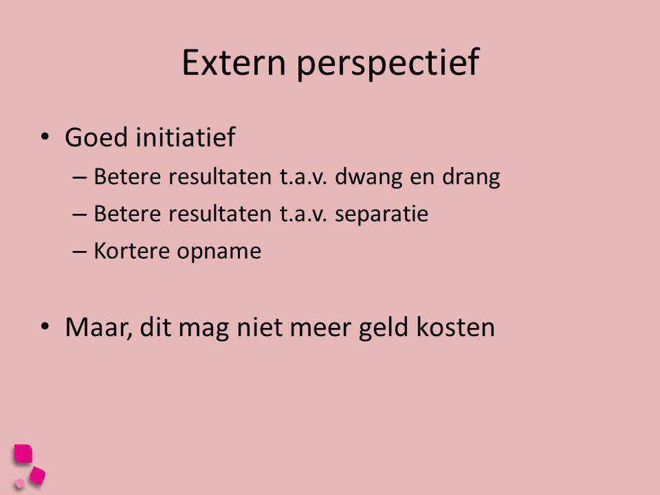 Extern perspectief • Goed initiatief – Betere resultaten t.a.v. dwang en drang – Betere resultaten t.a.v. separatie – Kortere opname • Maar, dit mag n