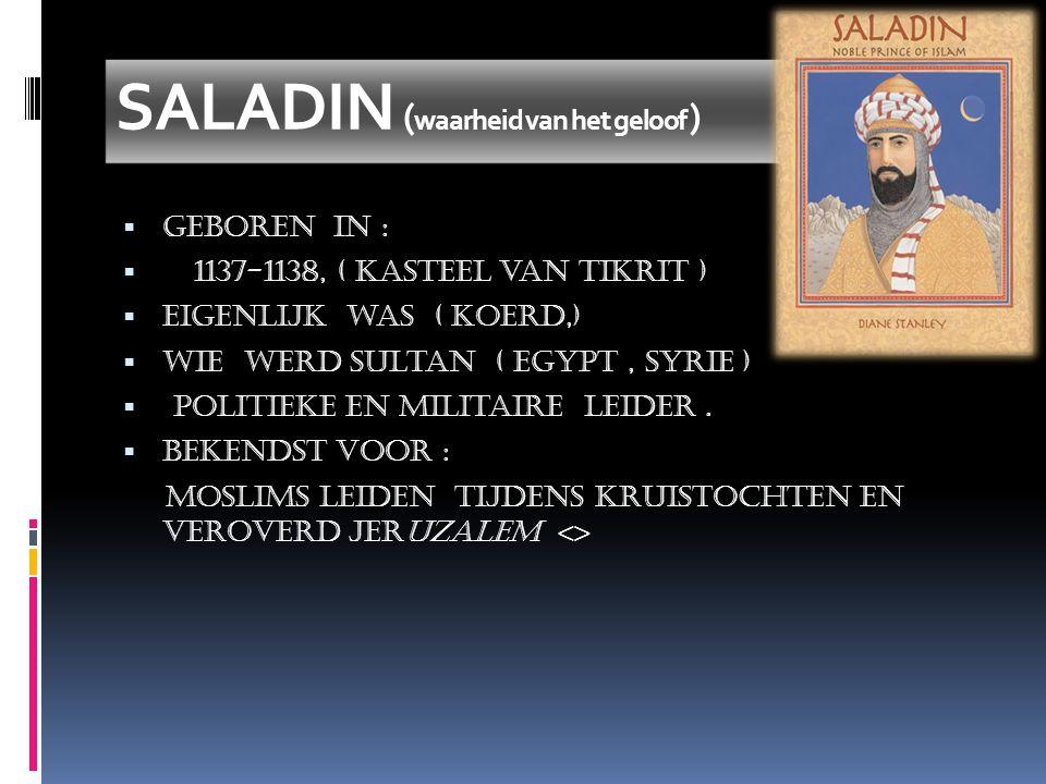 SALADIN ( waarheid van het geloof )  Geboren in :  1137-1138, ( kasteel van Tikrit )  eigenlijk was ( Koerd,)  Wie werd sultan ( Egypt, Syrie )  politieke en militaire leider.