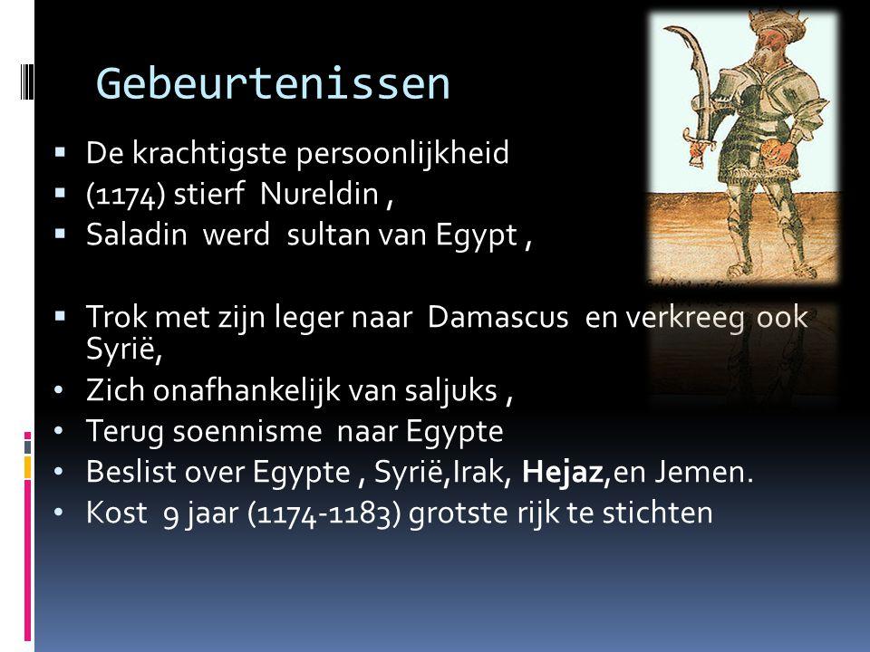 Gebeurtenissen  De krachtigste persoonlijkheid  (1174) stierf Nureldin,  Saladin werd sultan van Egypt,  Trok met zijn leger naar Damascus en verkreeg ook Syrië, • Zich onafhankelijk van saljuks, • Terug soennisme naar Egypte • Beslist over Egypte, Syrië,Irak, Hejaz,en Jemen.
