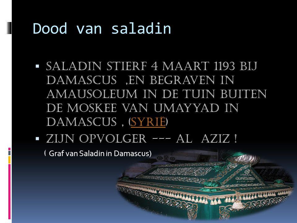 Dood van saladin  Saladin stierf 4 maart 1193 bij damascus,en begraven in amausoleum in de tuin buiten de Moskee van Umayyad in Damascus, (Syrië)Syrië  Zijn opvolger --- Al aziz .