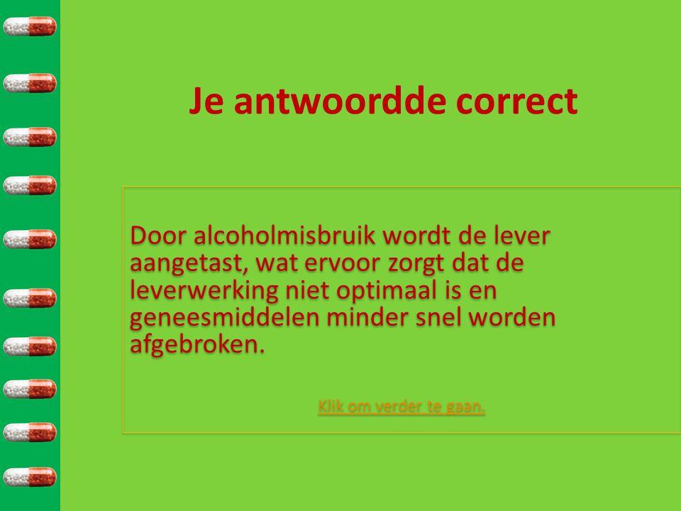 Je antwoordde correct Door alcoholmisbruik wordt de lever aangetast, wat ervoor zorgt dat de leverwerking niet optimaal is en geneesmiddelen minder sn