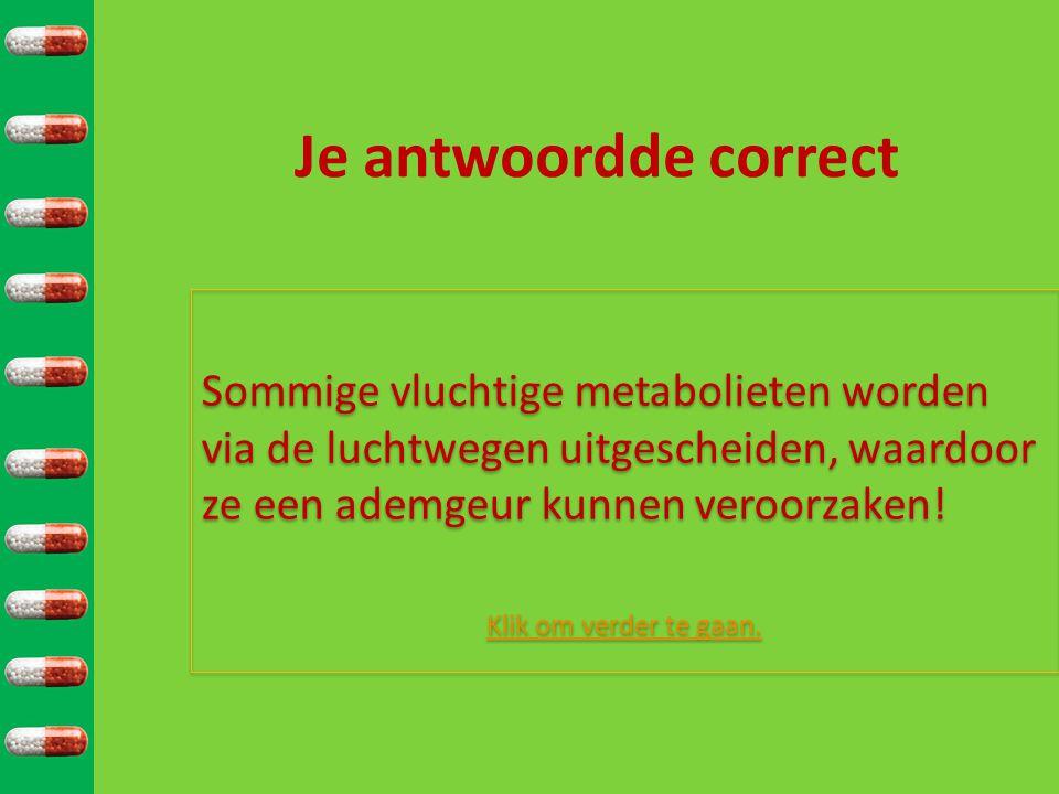 Je antwoordde correct Sommige vluchtige metabolieten worden via de luchtwegen uitgescheiden, waardoor ze een ademgeur kunnen veroorzaken.
