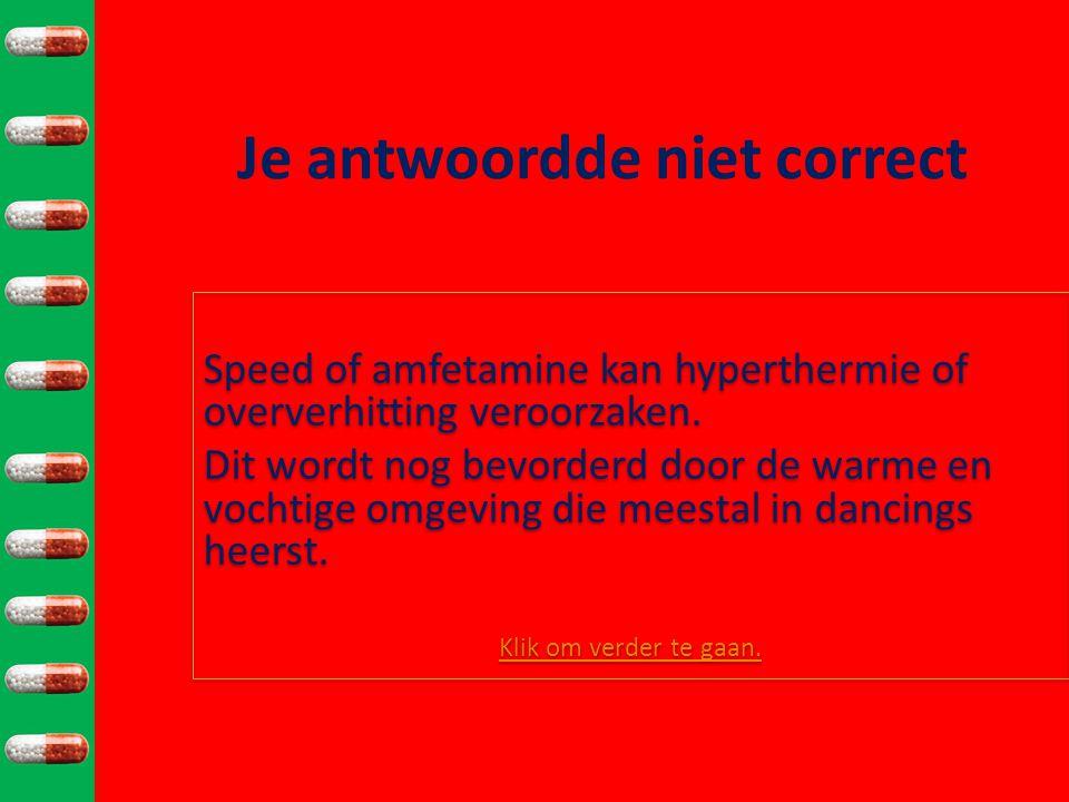 Je antwoordde niet correct Speed of amfetamine kan hyperthermie of oververhitting veroorzaken.