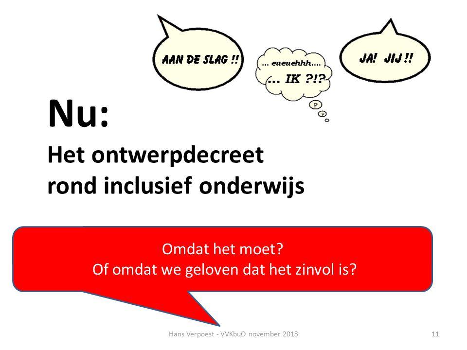 Hans Verpoest - VVKbuO november 201311 Nu: Het ontwerpdecreet rond inclusief onderwijs Omdat het moet? Of omdat we geloven dat het zinvol is?