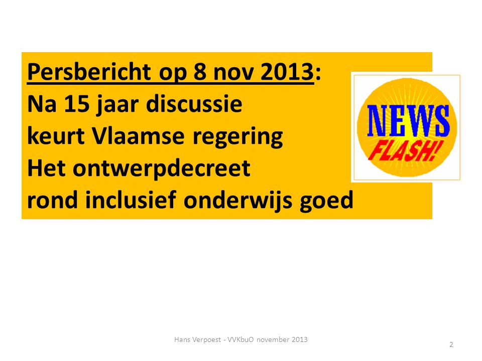 Hans Verpoest - VVKbuO november 2013 2 Persbericht op 8 nov 2013: Na 15 jaar discussie keurt Vlaamse regering Het ontwerpdecreet rond inclusief onderw