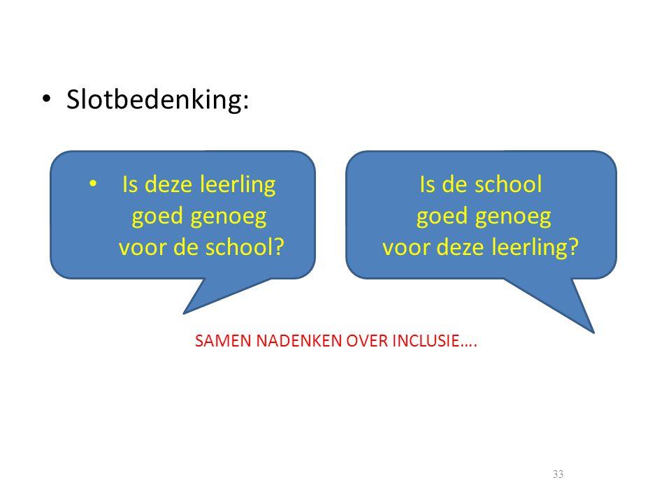 • Slotbedenking: 33 SAMEN NADENKEN OVER INCLUSIE…. • Is deze leerling goed genoeg voor de school? Is de school goed genoeg voor deze leerling?