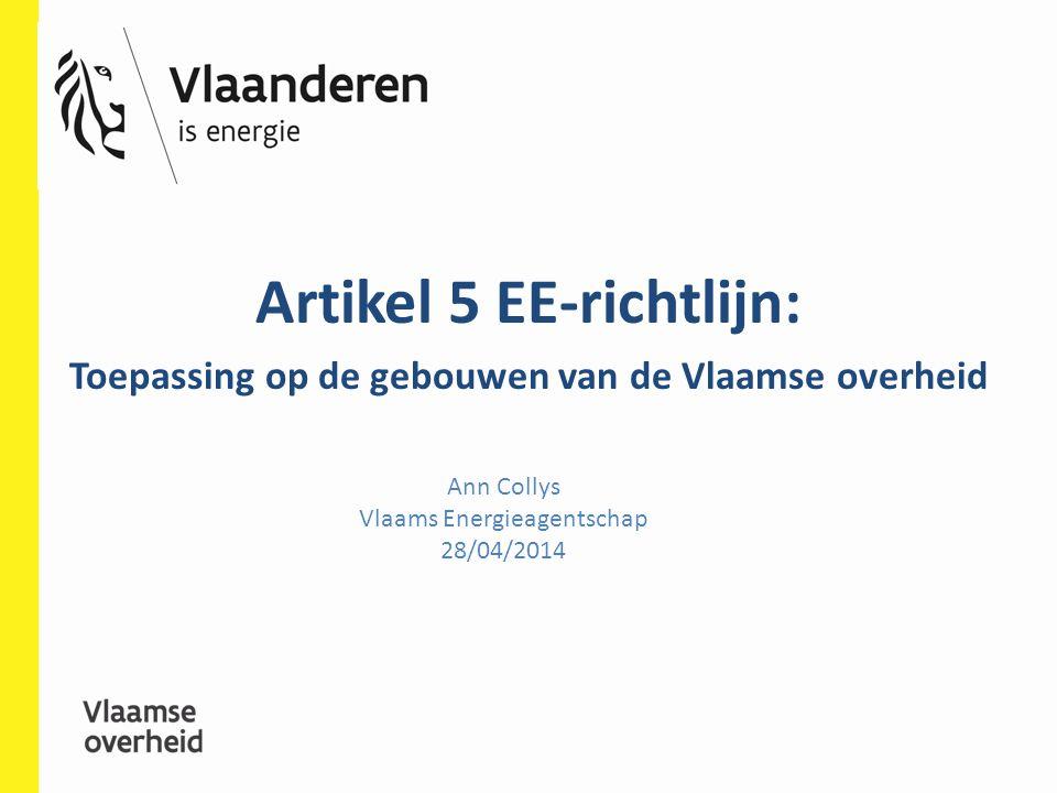 Ann Collys Vlaams Energieagentschap 28/04/2014 Artikel 5 EE-richtlijn: Toepassing op de gebouwen van de Vlaamse overheid