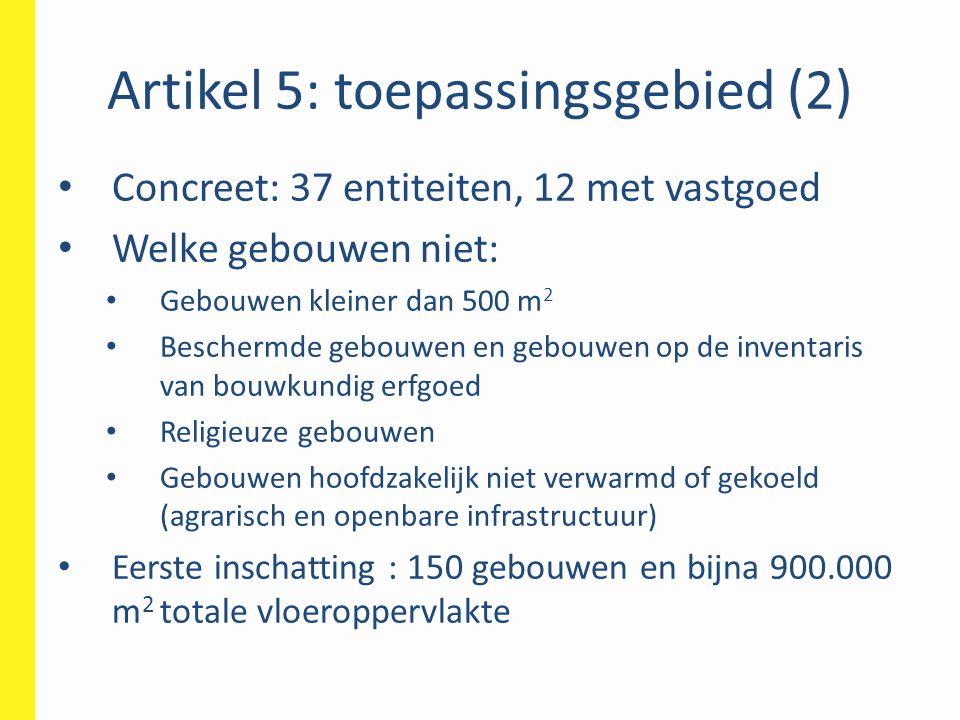 Artikel 5: toepassingsgebied (2) • Concreet: 37 entiteiten, 12 met vastgoed • Welke gebouwen niet: • Gebouwen kleiner dan 500 m 2 • Beschermde gebouwe