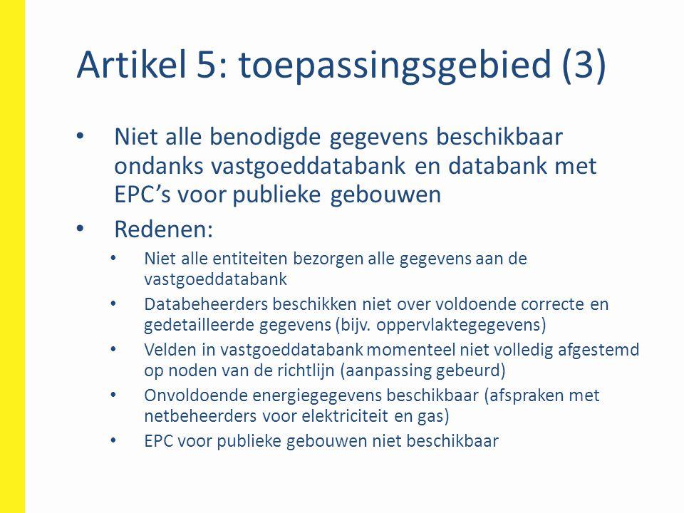 Artikel 5: toepassingsgebied (3) • Niet alle benodigde gegevens beschikbaar ondanks vastgoeddatabank en databank met EPC's voor publieke gebouwen • Re