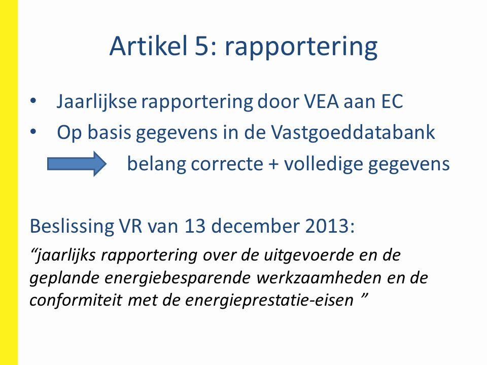 Artikel 5: rapportering • Jaarlijkse rapportering door VEA aan EC • Op basis gegevens in de Vastgoeddatabank belang correcte + volledige gegevens Besl