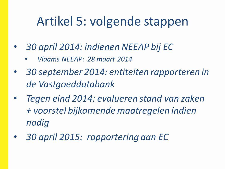 Artikel 5: volgende stappen • 30 april 2014: indienen NEEAP bij EC • Vlaams NEEAP: 28 maart 2014 • 30 september 2014: entiteiten rapporteren in de Vas