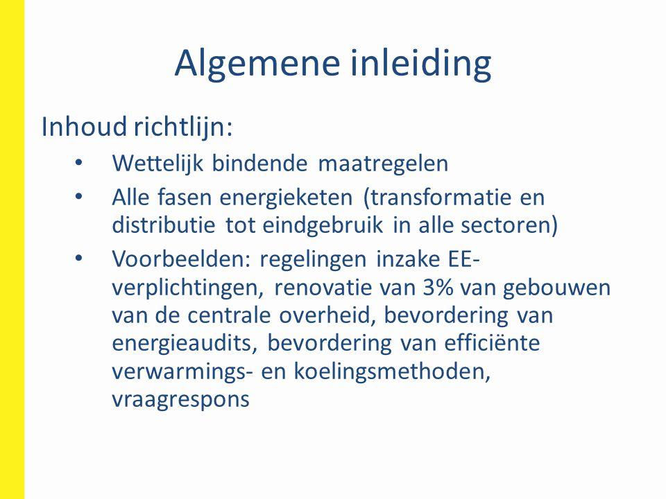 Algemene inleiding • Uiterste termijn voor omzetting: 5 juni 2014 • Vervangt ESD-richtlijn (2006/32/EG) en warmtekrachtkoppelingsrichtlijn (2004/8/EG) • Rapporteringsverplichtingen: • Jaarlijks over de bereikte voortgang • Driejaarlijks een nationaal actieplan voor energie-efficiëntie (eerste keer 30/04/2014)