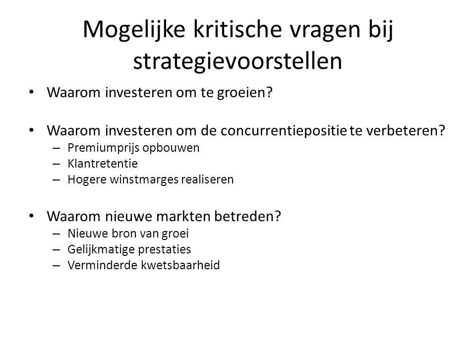 Mogelijke kritische vragen bij strategievoorstellen • Waarom investeren om te groeien? • Waarom investeren om de concurrentiepositie te verbeteren? –