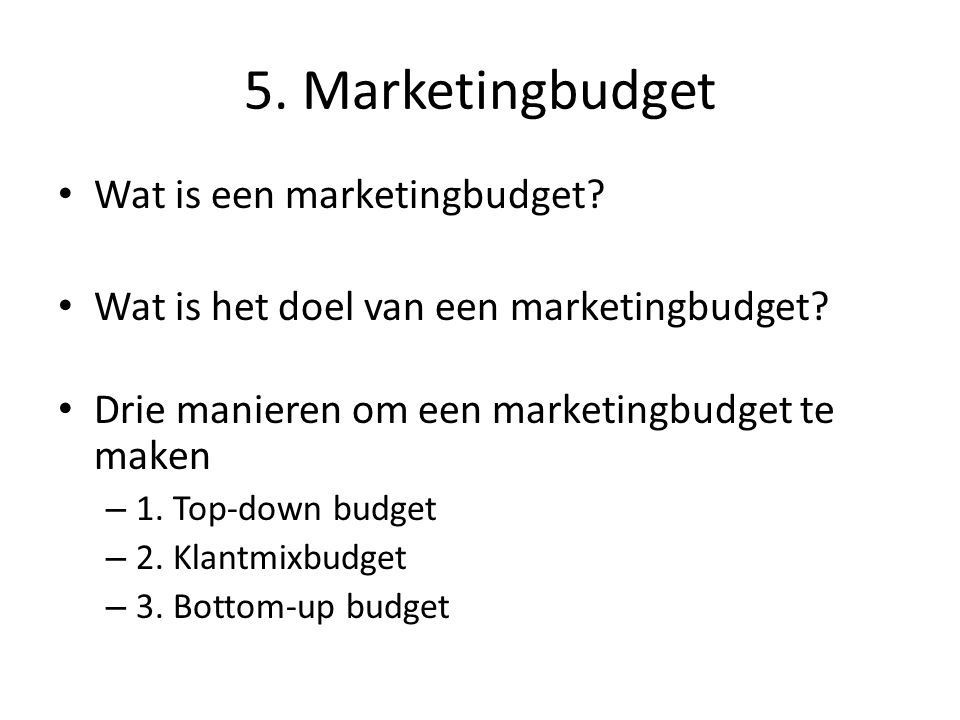 5. Marketingbudget • Wat is een marketingbudget? • Wat is het doel van een marketingbudget? • Drie manieren om een marketingbudget te maken – 1. Top-d