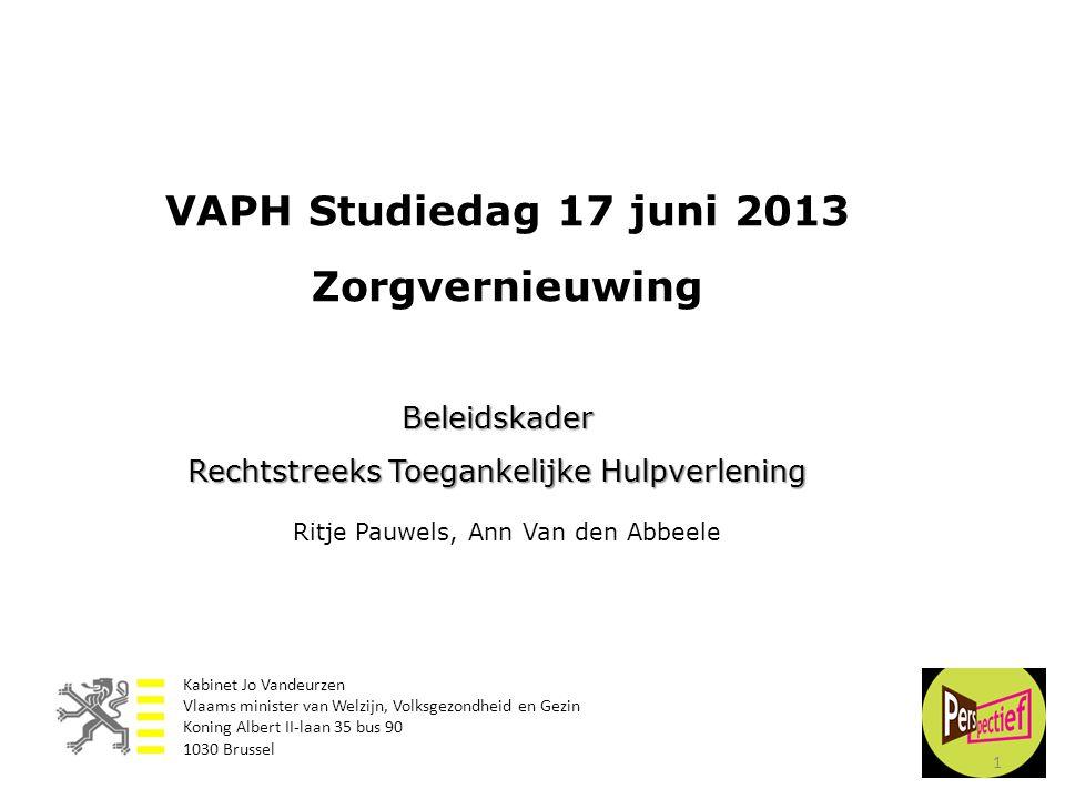 VAPH Studiedag 17 juni 2013 Zorgvernieuwing Beleidskader Rechtstreeks Toegankelijke Hulpverlening Ritje Pauwels, Ann Van den Abbeele 1 Kabinet Jo Vand