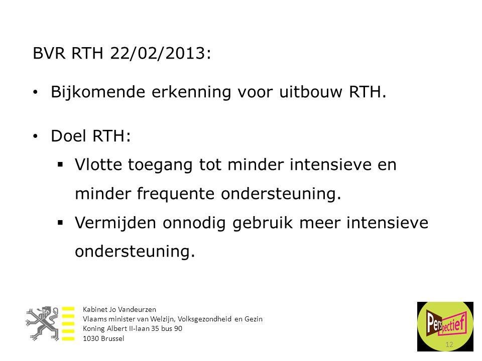 12 BVR RTH 22/02/2013: • Bijkomende erkenning voor uitbouw RTH. • Doel RTH:  Vlotte toegang tot minder intensieve en minder frequente ondersteuning.
