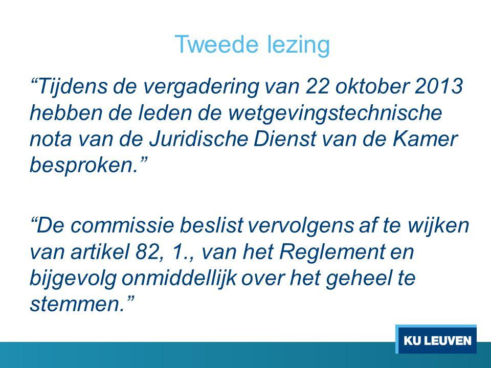 Tweede lezing Tijdens de vergadering van 22 oktober 2013 hebben de leden de wetgevingstechnische nota van de Juridische Dienst van de Kamer besproken. De commissie beslist vervolgens af te wijken van artikel 82, 1., van het Reglement en bijgevolg onmiddellijk over het geheel te stemmen.