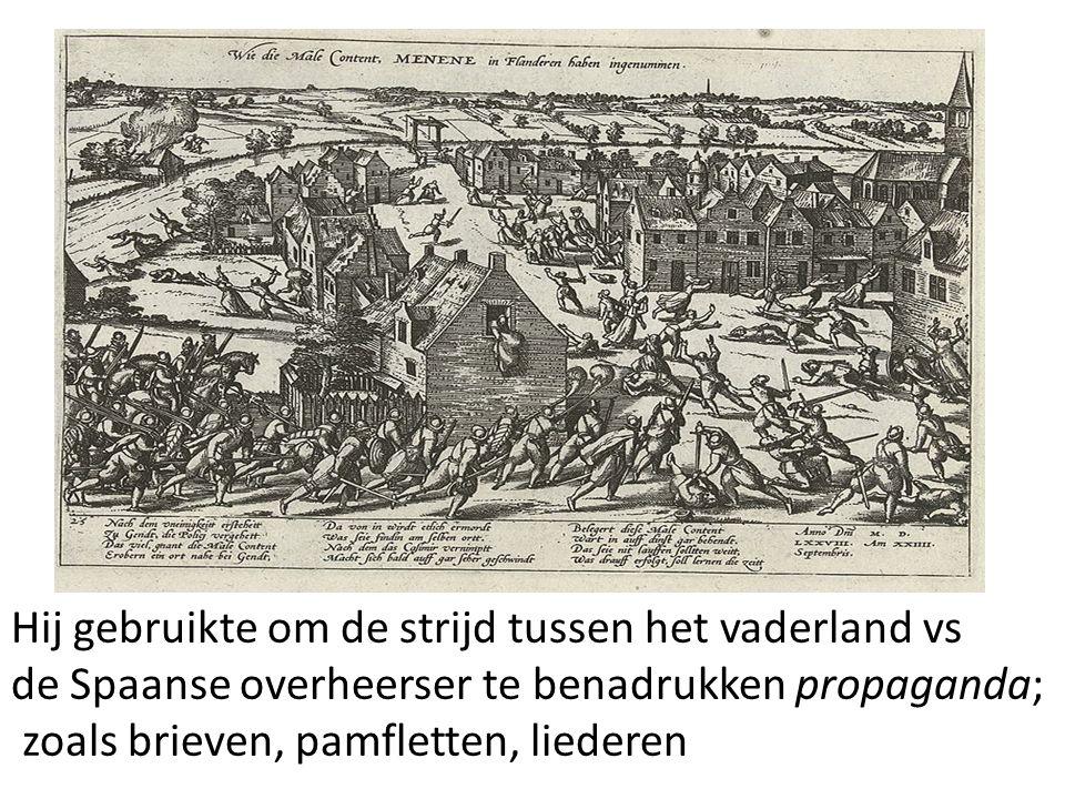 Willem van Oranje: - stelde zich op religieus gebied gematigd op - legde nadruk op strijd van vaderland tegen Spaanse tirannie Hij gebruikte om de strijd tussen het vaderland vs de Spaanse overheerser te benadrukken propaganda; zoals brieven, pamfletten, liederen