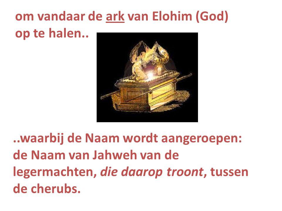 ..waarbij de Naam wordt aangeroepen: de Naam van Jahweh van de legermachten, die daarop troont, tussen de cherubs. om vandaar de ark van Elohim (God)