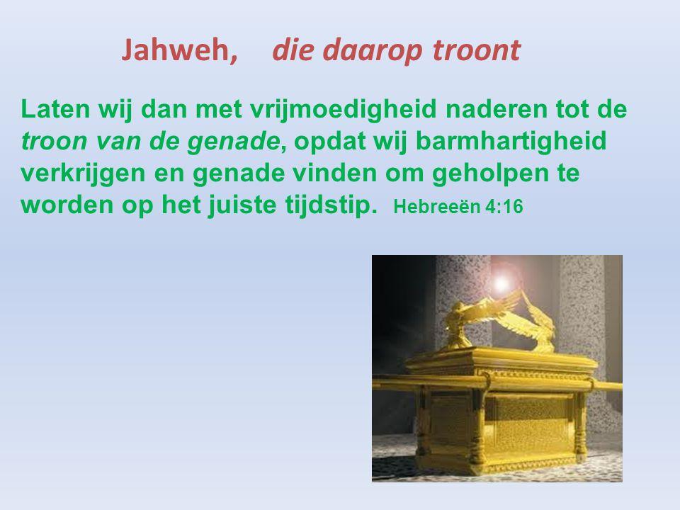 Jahweh,die daarop troont Laten wij dan met vrijmoedigheid naderen tot de troon van de genade, opdat wij barmhartigheid verkrijgen en genade vinden om