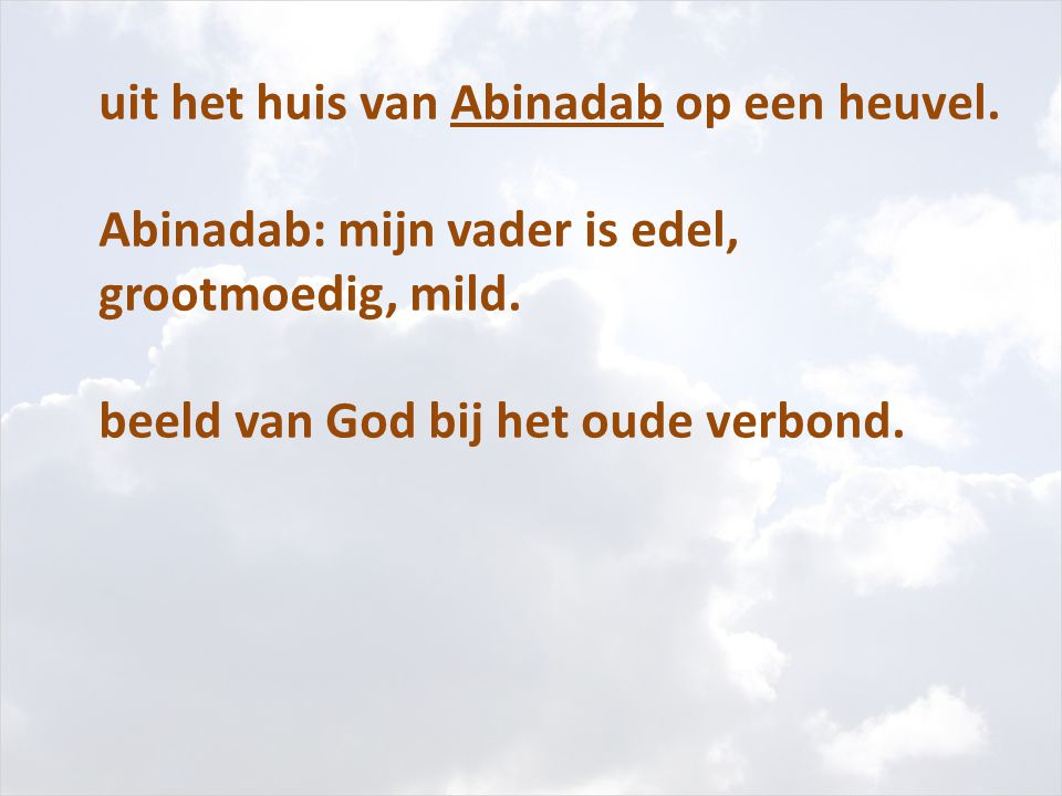 uit het huis van Abinadab op een heuvel. Abinadab: mijn vader is edel, grootmoedig, mild. beeld van God bij het oude verbond.