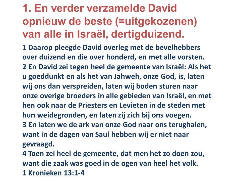 1. En verder verzamelde David opnieuw de beste (=uitgekozenen) van alle in Israël, dertigduizend. 1 Daarop pleegde David overleg met de bevelhebbers o
