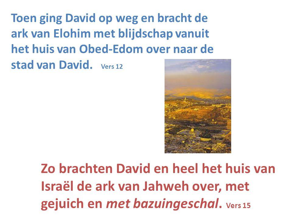 Toen ging David op weg en bracht de ark van Elohim met blijdschap vanuit het huis van Obed-Edom over naar de stad van David. Vers 12 Zo brachten David