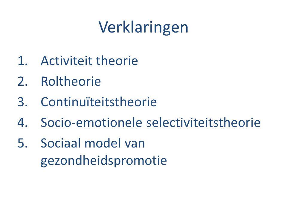 Verklaringen 1.Activiteit theorie 2.Roltheorie 3.Continuïteitstheorie 4.Socio-emotionele selectiviteitstheorie 5.Sociaal model van gezondheidspromotie