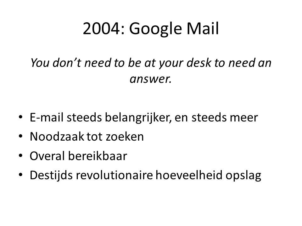 2004: Google Mail You don't need to be at your desk to need an answer. • E-mail steeds belangrijker, en steeds meer • Noodzaak tot zoeken • Overal ber