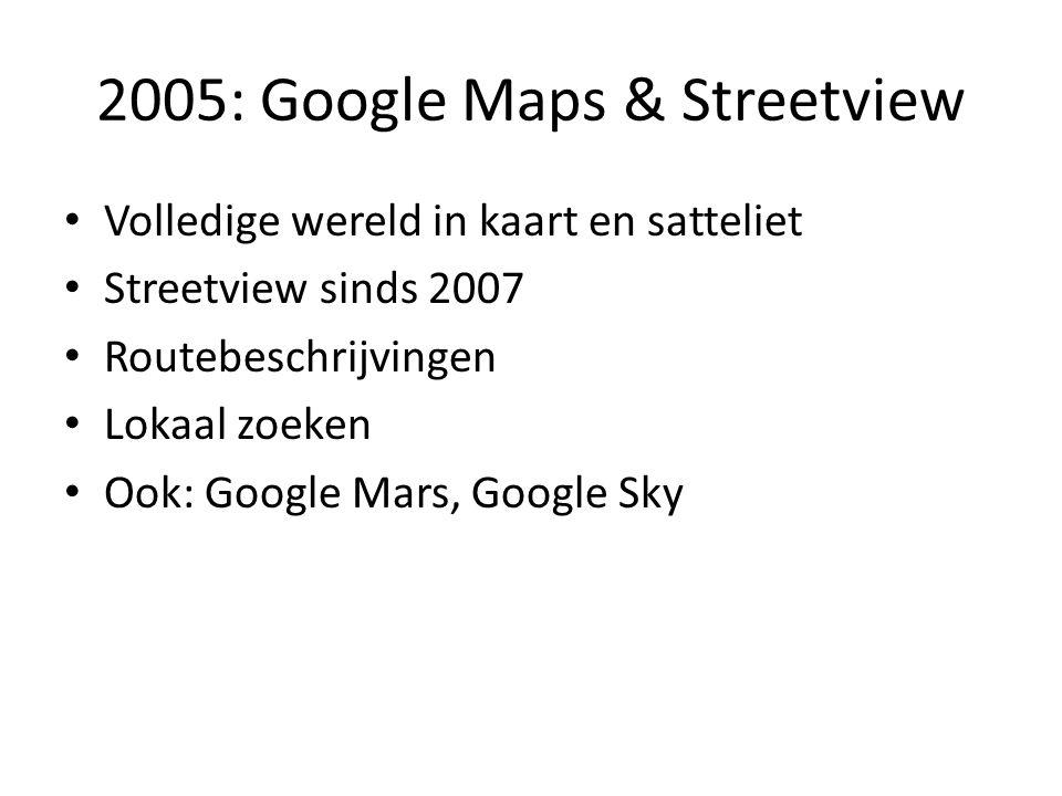 2005: Google Maps & Streetview • Volledige wereld in kaart en satteliet • Streetview sinds 2007 • Routebeschrijvingen • Lokaal zoeken • Ook: Google Ma