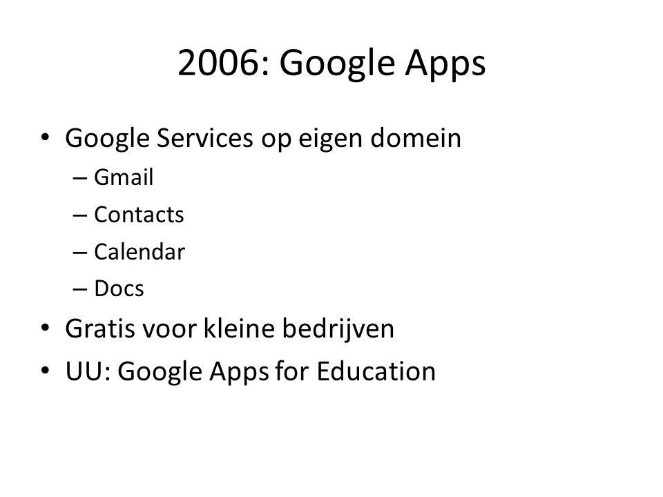 2006: Google Apps • Google Services op eigen domein – Gmail – Contacts – Calendar – Docs • Gratis voor kleine bedrijven • UU: Google Apps for Educatio