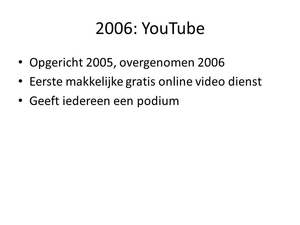 2006: YouTube • Opgericht 2005, overgenomen 2006 • Eerste makkelijke gratis online video dienst • Geeft iedereen een podium