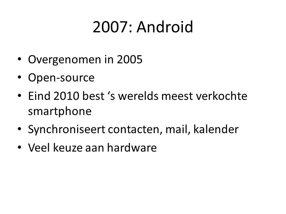 2007: Android • Overgenomen in 2005 • Open-source • Eind 2010 best 's werelds meest verkochte smartphone • Synchroniseert contacten, mail, kalender •