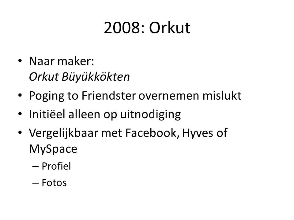 2008: Orkut • Naar maker: Orkut Büyükkökten • Poging to Friendster overnemen mislukt • Initiëel alleen op uitnodiging • Vergelijkbaar met Facebook, Hy