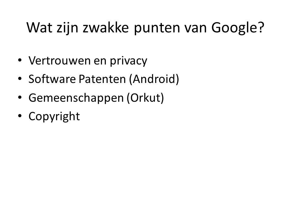 Wat zijn zwakke punten van Google? • Vertrouwen en privacy • Software Patenten (Android) • Gemeenschappen (Orkut) • Copyright