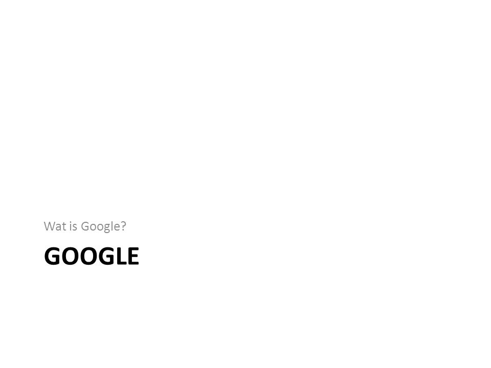 GOOGLE Wat is Google?