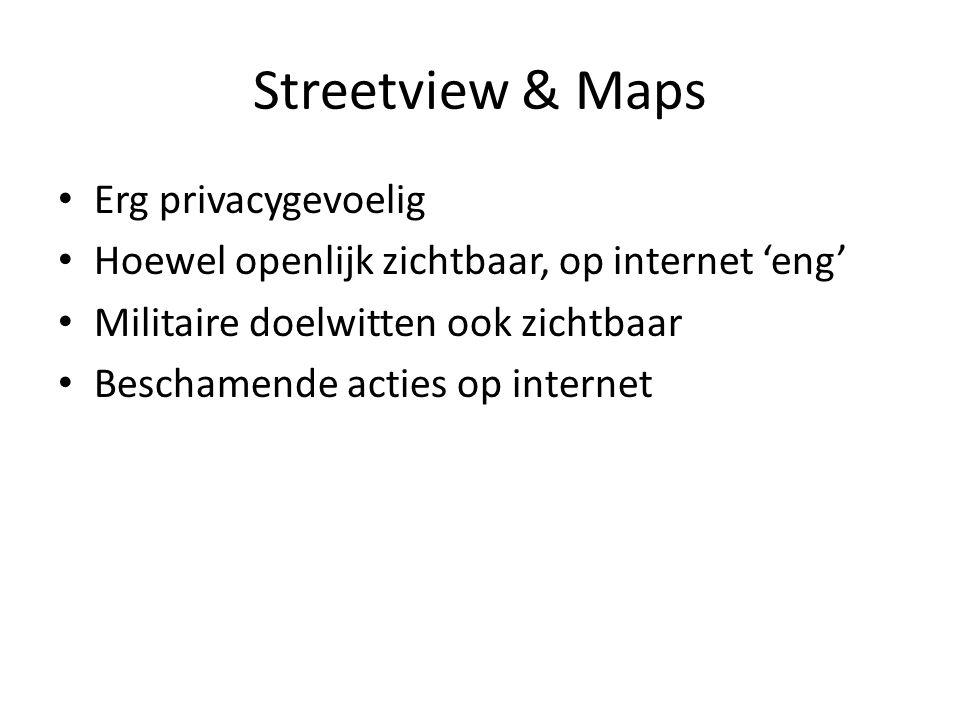 • Erg privacygevoelig • Hoewel openlijk zichtbaar, op internet 'eng' • Militaire doelwitten ook zichtbaar • Beschamende acties op internet