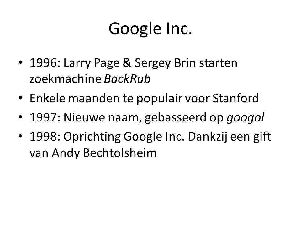 Google Inc. • 1996: Larry Page & Sergey Brin starten zoekmachine BackRub • Enkele maanden te populair voor Stanford • 1997: Nieuwe naam, gebasseerd op