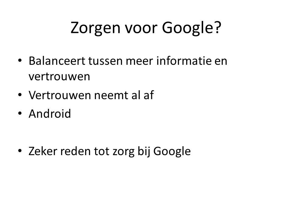 Zorgen voor Google? • Balanceert tussen meer informatie en vertrouwen • Vertrouwen neemt al af • Android • Zeker reden tot zorg bij Google