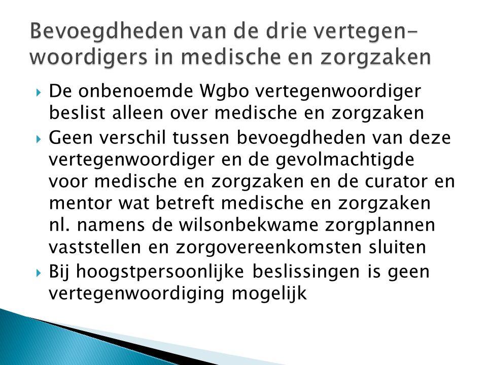  De onbenoemde Wgbo vertegenwoordiger beslist alleen over medische en zorgzaken  Geen verschil tussen bevoegdheden van deze vertegenwoordiger en de gevolmachtigde voor medische en zorgzaken en de curator en mentor wat betreft medische en zorgzaken nl.