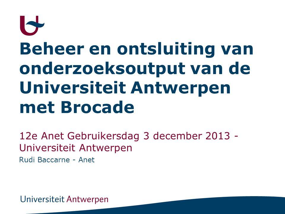 Beheer en ontsluiting van onderzoeksoutput van de Universiteit Antwerpen met Brocade 12e Anet Gebruikersdag 3 december 2013 - Universiteit Antwerpen R