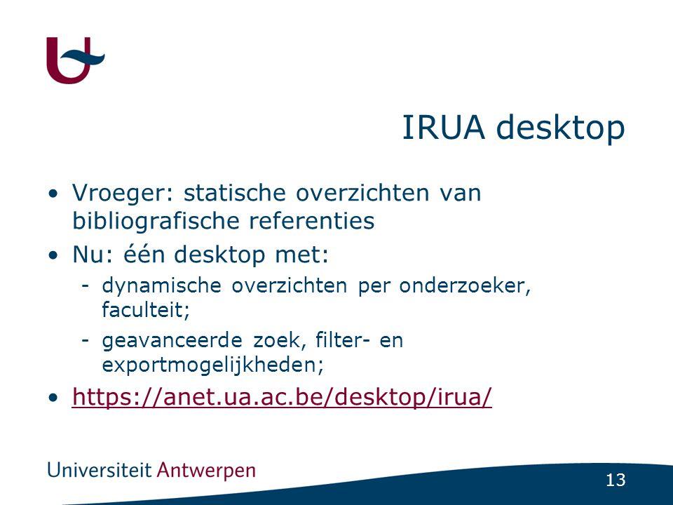13 IRUA desktop •Vroeger: statische overzichten van bibliografische referenties •Nu: één desktop met: -dynamische overzichten per onderzoeker, faculte