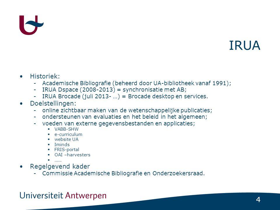 4 IRUA •Historiek: -Academische Bibliografie (beheerd door UA-bibliotheek vanaf 1991); -IRUA Dspace (2008-2013) = synchronisatie met AB; -IRUA Brocade