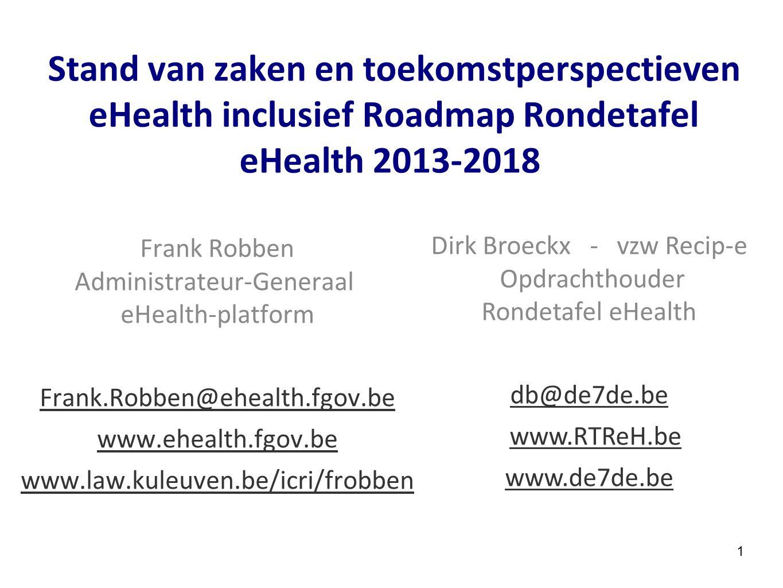 1 Stand van zaken en toekomstperspectieven eHealth inclusief Roadmap Rondetafel eHealth 2013-2018 Frank Robben Administrateur-Generaal eHealth-platfor