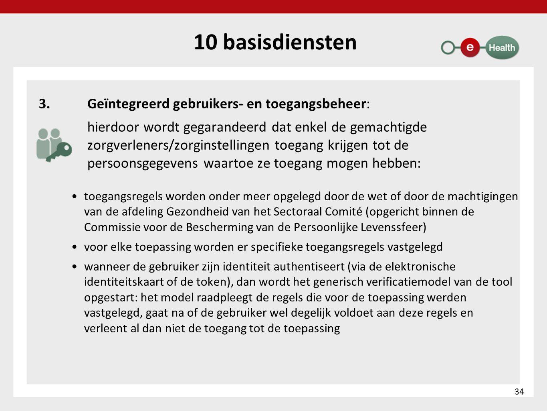 10 basisdiensten 3.Geïntegreerd gebruikers- en toegangsbeheer: hierdoor wordt gegarandeerd dat enkel de gemachtigde zorgverleners/zorginstellingen toe