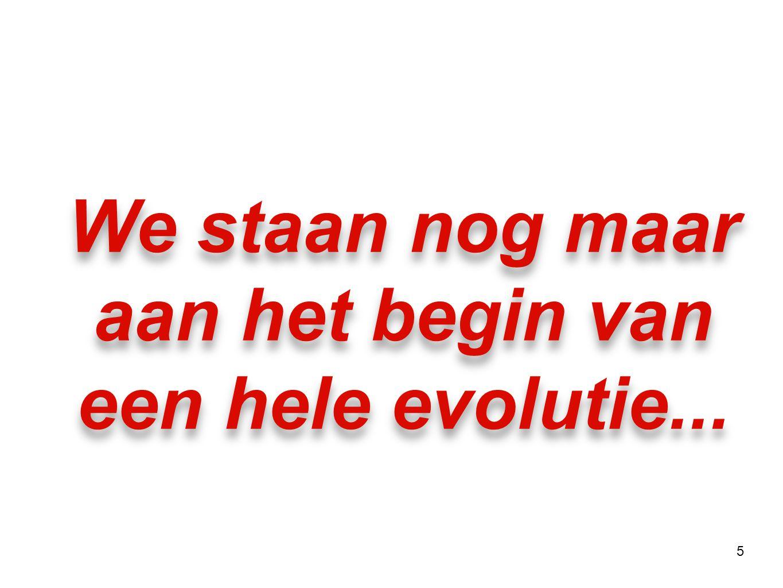 5 We staan nog maar aan het begin van een hele evolutie...