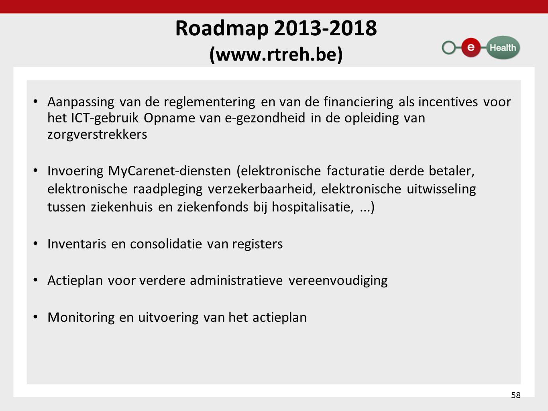 Roadmap 2013-2018 (www.rtreh.be) • Aanpassing van de reglementering en van de financiering als incentives voor het ICT-gebruik Opname van e-gezondheid