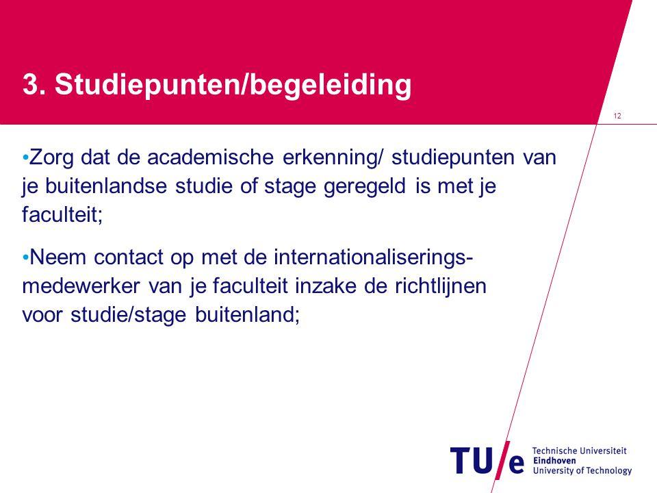 12 3. Studiepunten/begeleiding • Zorg dat de academische erkenning/ studiepunten van je buitenlandse studie of stage geregeld is met je faculteit; • N