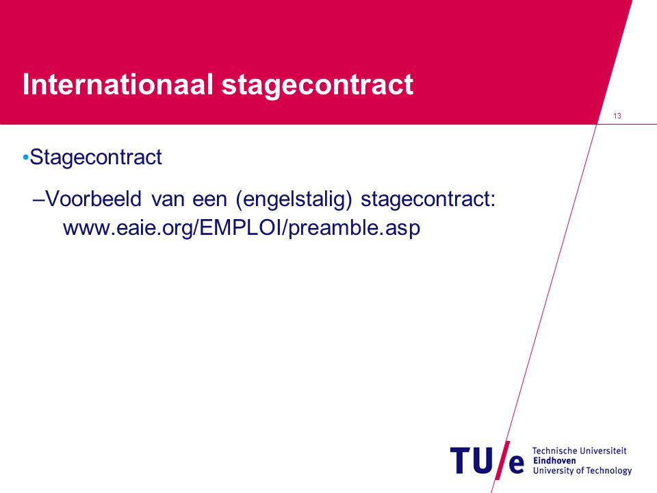 Internationaal stagecontract • Stagecontract –Voorbeeld van een (engelstalig) stagecontract: www.eaie.org/EMPLOI/preamble.asp 13