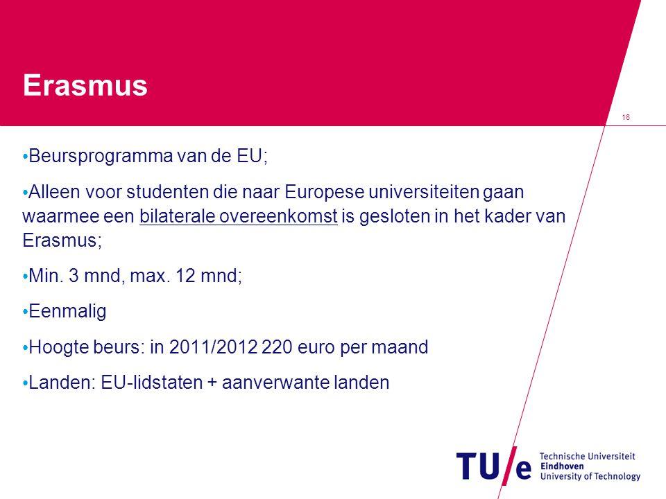 16 Erasmus • Beursprogramma van de EU; • Alleen voor studenten die naar Europese universiteiten gaan waarmee een bilaterale overeenkomst is gesloten i